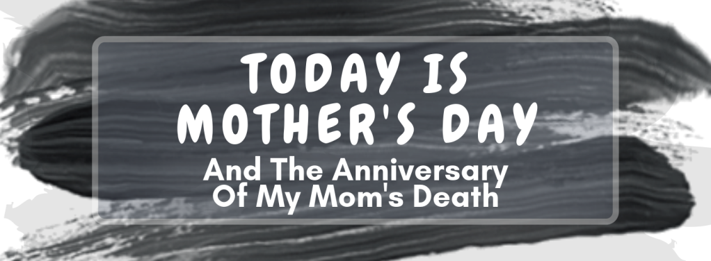 "White and gray textural background with text that reads ""Today Is Mother's Day And The Anniversary Of My Mom's Death"""